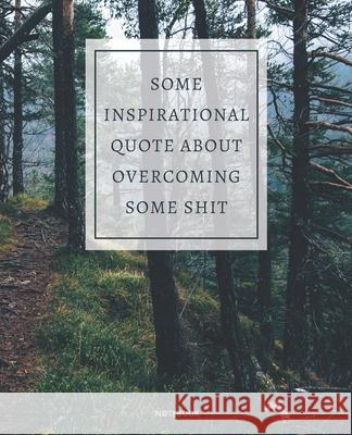 Notebook Some Inspirational Quote about Overcoming Some Shit: DEMOTIVATIONAL COLLEGE RULED WITH SARCASTIC QUOTE 7,5x9,25 Paul Griffin 9781675776803