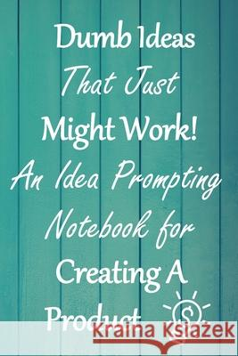 Dumb Ideas that Just Might Work!: An Idea Prompting Notebook for Creating a Product Crafty Creativity 9781676289814