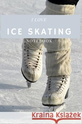 I Love Ice Skating: Ice Skating Blank Notebook for Journaling and Write In Notes, Practice Notes for Coaching Tips And Goal Setting, Figur Am Sports 9781676307891