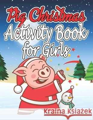 Pig Christmas Activity Book for Girls: Christmas Activity Book for Girls, Boys and Adults Nayan Publishing 9781676471028