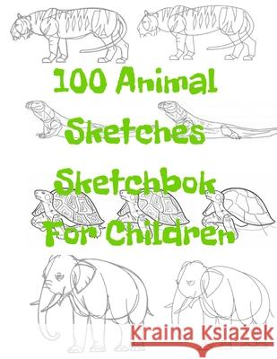 100 Animal Sketches Sketchbook for Children: 100 Drawings Step by Step Universal Project 9781676645795