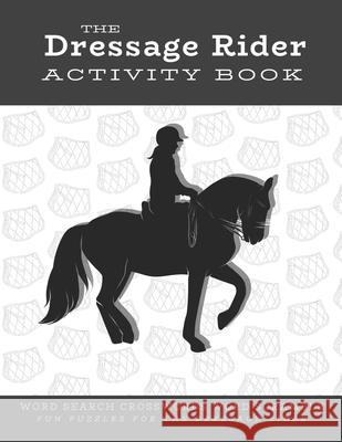 The Dressage Rider Activity Book: Word Search Crosswords Word Scramble Fun Puzzles for the Dressage Rider - Horse Show Gift for Relaxation and Stress Ariana Marshall 9781679227530