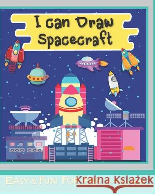 I can Draw Spacecraft: Designs For Boys And Girls Perfect For Young Children Preschool Elementary Toddlers Emin J. Space 9781679284243