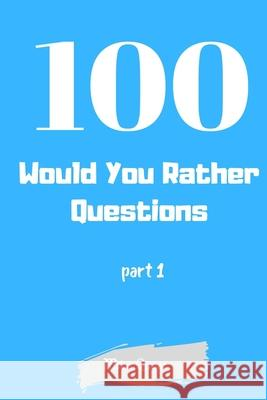 100 Would You Rather Questions Part 1: Funny Challenging and Silly Questions for Long Car Rides ( Travel Games For Entire Family. Perfect Joke Books & Mike Quest 9781679290367
