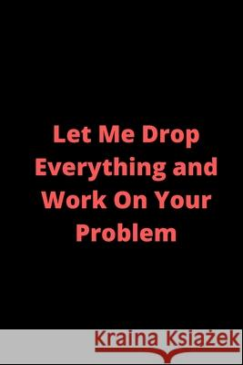 Let Me Drop Everything and Work On Your Problem: 6x9 line journal with 100 pages- funny gag gifts idea-perfect gag gifts- gag gifts for christmas-gag Journal World 9781679514937