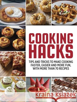 Cooking Hacks: Tips and Tricks to Make Cooking Faster, Easier and More Fun, with More Than 70 Recipes Publications International 9781680229318 Publications International, Ltd.