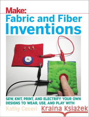 Fabric and Fiber Inventions: Sew, Knit, Print, and Electrify Your Own Designs to Wear, Use, and Play with Kathy Ceceri 9781680452273