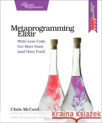 Metaprogramming Elixir: Write Less Code, Get More Done (and Have Fun!) Mccord, Chris 9781680500417