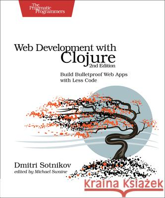 Web Development with Clojure: Build Bulletproof Web Apps with Less Code Sotnikov, Dmitri 9781680500820