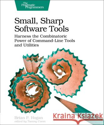 Small, Sharp, Software Tools: Harness the Combinatoric Power of Command-Line Tools and Utilities Brian P. Hogan 9781680502961