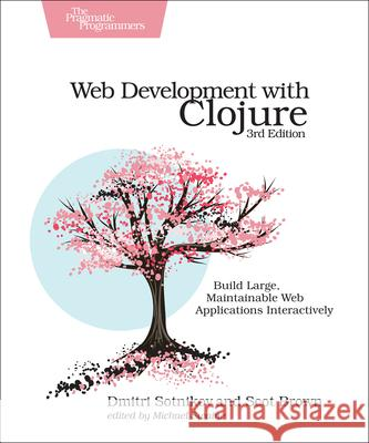 Web Development with Clojure: Build Large, Maintainable Web Applications Interactively Dmitri Sotnikov Scot Brown 9781680506822