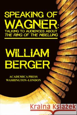 Speaking of Wagner: Talking to Audiences about The Ring of the Nibelung William Berger   9781680530964