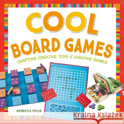Cool Board Games: Crafting Creative Toys & Amazing Games Rebecca Felix 9781680780468
