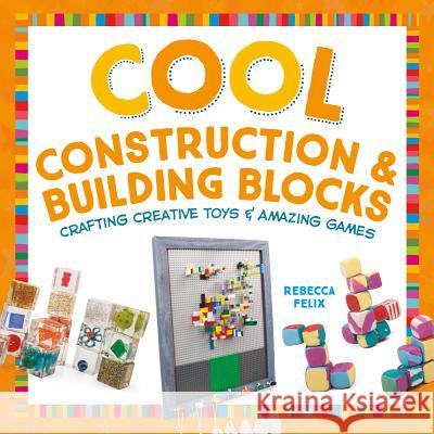 Cool Construction & Building Blocks: Crafting Creative Toys & Amazing Games Rebecca Felix 9781680780475