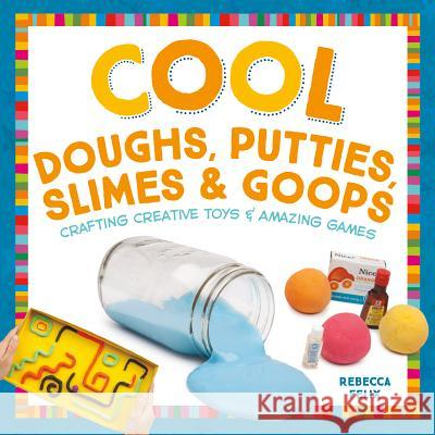 Cool Doughs, Putties, Slimes, & Goops: Crafting Creative Toys & Amazing Games Rebecca Felix 9781680780499
