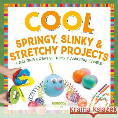 Cool Springy, Slinky, & Stretchy Projects: Crafting Creative Toys & Amazing Games Rebecca Felix 9781680780505