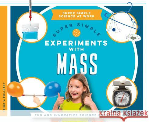 Super Simple Experiments with Mass: Fun and Innovative Science Projects Paige V. Polinsky 9781680781724