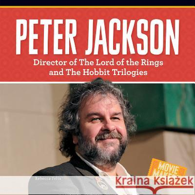 Peter Jackson: Director of the Lord of the Rings and the Hobbit Trilogies Rebecca Felix 9781680781823