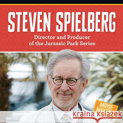 Steven Spielberg: Director and Producer of the Jurassic Park Series Rebecca Felix 9781680781861