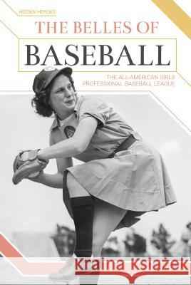 The Belles of Baseball: The All-American Girls Professional Baseball League Nel Yomtov 9781680783865