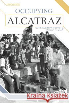 Occupying Alcatraz: Native American Activists Demand Change Alexis Burling 9781680783896