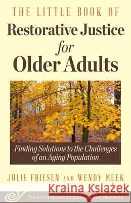 The Little Book of Restorative Justice for Older Adults: Finding Solutions to the Challenges of an Aging Population Wendy Meek Julie Friesen 9781680992083
