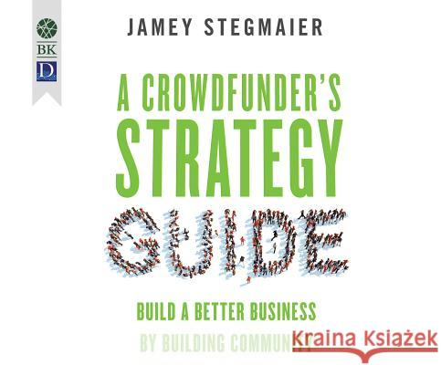 A Crowdfunder's Strategy Guide: Build a Better Business by Building Community - audiobook Jamey Stagmaier 9781681419619