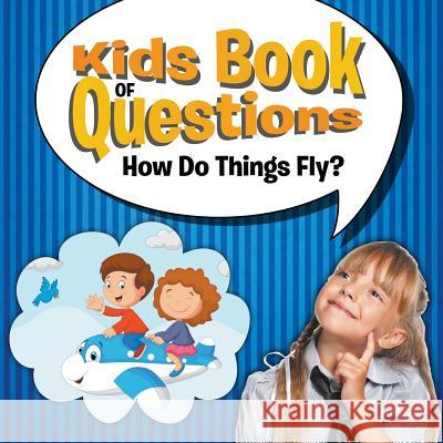 Kids Book of Questions: How Do Things Fly? Speedy Publishing LLC   9781681454375