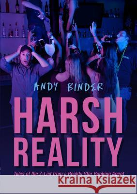 Harsh Reality: Tales of the Z-List from a Reality Show Booking Agent Andy Binder 9781681570730