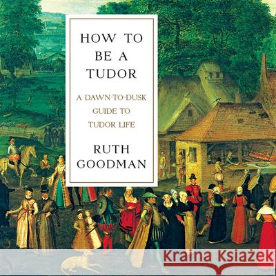 How to Be a Tudor: A Dawn-To-Dusk Guide to Tudor Life - audiobook Ruth Goodman Heather Wilds 9781681681467