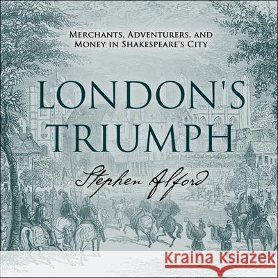 London's Triumph: Merchants, Adventurers, and Money in Shakespeare's City - audiobook Stephen Alford 9781681688114