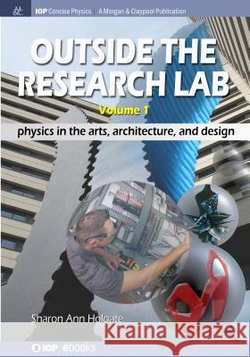 Outside the Research Lab, Volume 1: Physics in the Arts, Architecture and Design Sharon Ann Holgate 9781681744681