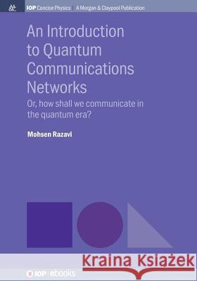 An Introduction to Quantum Communication Networks: Or, How Shall We Communicate in the Quantum Era? Mohsen Razavi 9781681746524