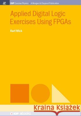 Applied Digital Logic Exercises Using FPGAs Kurt Wick 9781681746616