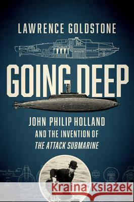 Going Deep: John Philip Holland and the Invention of the Attack Submarine Lawrence Goldstone 9781681774299