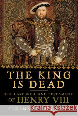 The King Is Dead: The Last Will and Testament of Henry VIII Suzannah Lipscomb 9781681776217 Pegasus Books