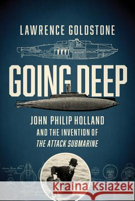 Going Deep: John Philip Holland and the Invention of the Attack Submarine Lawrence Goldstone 9781681777818