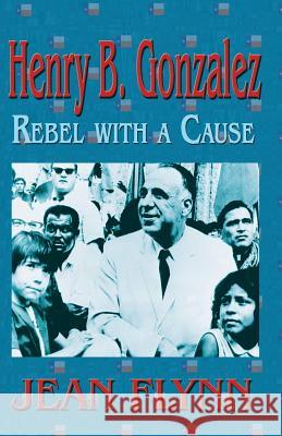 Henry B. Gonzales: Rebel with a Cause Jean Flynn 9781681790718