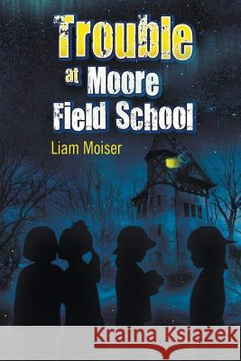 Trouble at Moore Field School Liam Moiser 9781681810577