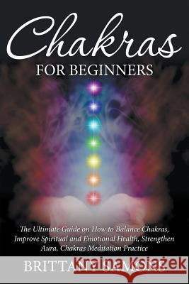 Chakras for Beginners: The Ultimate Guide on How to Balance Chakras, Improve Spiritual and Emotional Health, Strengthen Aura, Chakras Meditat Brittany Samons   9781681857466
