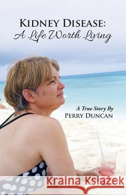Kidney Disease - A Life Worth Living Perry Duncan 9781682133651