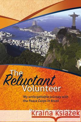The Reluctant Volunteer: My Unforgettable Journey with the Peace Corps in Brazil Peggy Constantine 9781682227145