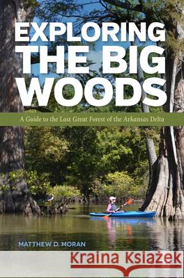 Exploring the Big Woods: A Guide to the Last Great Forest of the Arkansas Delta Matthew D. Moran 9781682260104