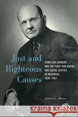 Just and Righteous Causes: Rabbi IRA Sanders and the Fight for Racial and Social Justice in Arkansas, 1926-1963 James L. Moses 9781682260753