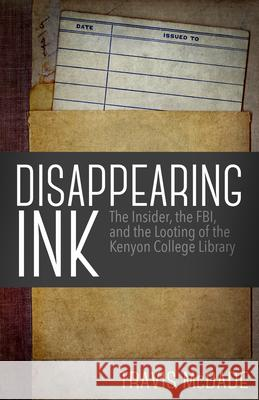 Disappearing Ink: The Insider, the FBI, and the Looting of the Kenyon College Library Travis McDade 9781682301487