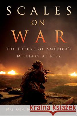 Scales on War: The Future of America's Military at Risk Maj Gen Bob Scale 9781682471029