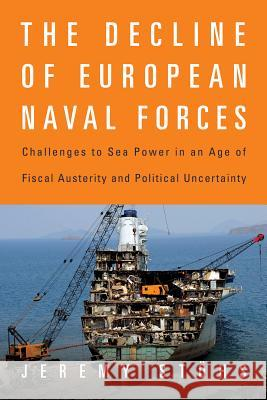 The Decline of European Naval Forces: Challenges to Sea Power in an Age of Fiscal Austerity and Political Uncertainty Jeremy Stohs 9781682473085