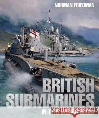 British Submarines in Two World Wars Norman Friedman 9781682474402