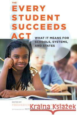 The Every Student Succeeds Act: What It Means for Schools, Systems, and States Frederick M. Hess Max Eden 9781682530122