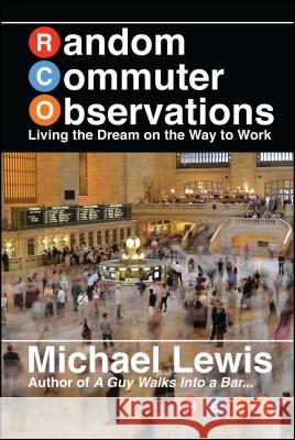Random Commuter Observations (Rcos): Living the Dream on the Way to Work Michael Lewis 9781682616413